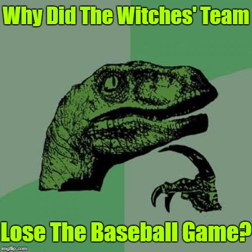 Teamwork Makes The Dream Work! | Why Did The Witches' Team Lose The Baseball Game? | image tagged in memes,philosoraptor,witch,baseball,google images,craziness_all_the_way | made w/ Imgflip meme maker