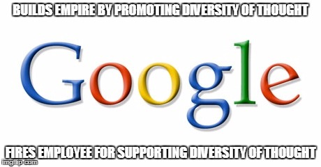 Intolerant Google | BUILDS EMPIRE BY PROMOTING DIVERSITY OF THOUGHT FIRES EMPLOYEE FOR SUPPORTING DIVERSITY OF THOUGHT | image tagged in google anti-discrimination screed,google,memes,diversity,free speech,classical liberalism | made w/ Imgflip meme maker