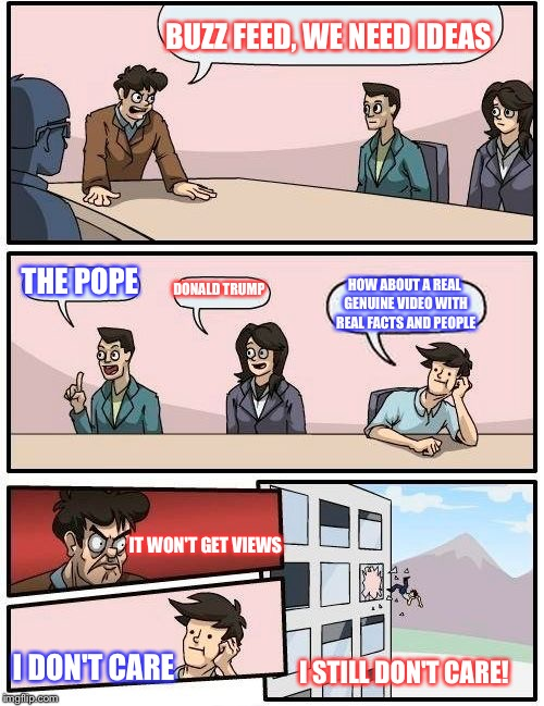Boardroom Meeting Suggestion Meme | BUZZ FEED, WE NEED IDEAS THE POPE DONALD TRUMP HOW ABOUT A REAL GENUINE VIDEO WITH REAL FACTS AND PEOPLE IT WON'T GET VIEWS I DON'T CARE I S | image tagged in memes,boardroom meeting suggestion | made w/ Imgflip meme maker