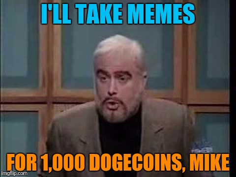 snl jeopardy sean connery | I'LL TAKE MEMES FOR 1,000 DOGECOINS, MIKE | image tagged in snl jeopardy sean connery | made w/ Imgflip meme maker
