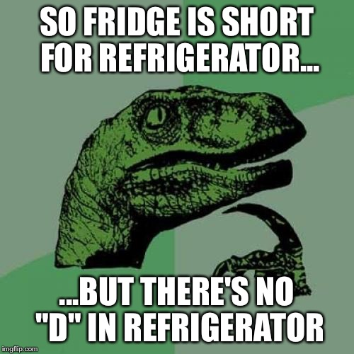 "There's No D in Refrigerator | SO FRIDGE IS SHORT FOR REFRIGERATOR... ...BUT THERE'S NO ""D"" IN REFRIGERATOR 