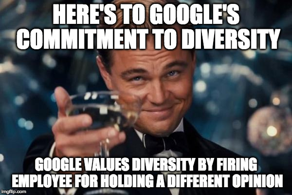 Google values diversity | HERE'S TO GOOGLE'S COMMITMENT TO DIVERSITY GOOGLE VALUES DIVERSITY BY FIRING EMPLOYEE FOR HOLDING A DIFFERENT OPINION | image tagged in memes,leonardo dicaprio cheers,google | made w/ Imgflip meme maker