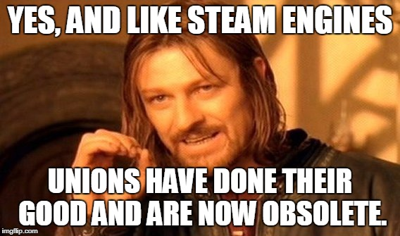 One Does Not Simply Meme | YES, AND LIKE STEAM ENGINES UNIONS HAVE DONE THEIR GOOD AND ARE NOW OBSOLETE. | image tagged in memes,one does not simply | made w/ Imgflip meme maker