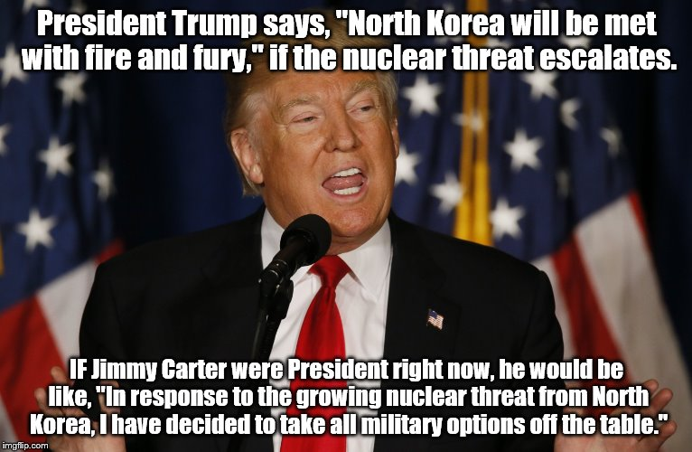 "Trump vs Carter | President Trump says, ""North Korea will be met with fire and fury,"" if the nuclear threat escalates. IF Jimmy Carter were President right no 