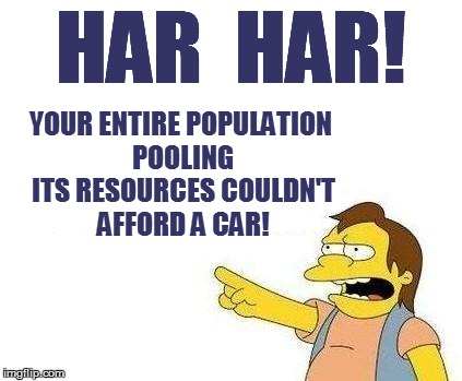 HAR  HAR! YOUR ENTIRE POPULATION POOLING ITS RESOURCES COULDN'T AFFORD A CAR! | made w/ Imgflip meme maker