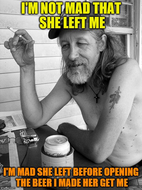 Red neck  | I'M NOT MAD THAT SHE LEFT ME I'M MAD SHE LEFT BEFORE OPENING THE BEER I MADE HER GET ME | image tagged in red neck | made w/ Imgflip meme maker