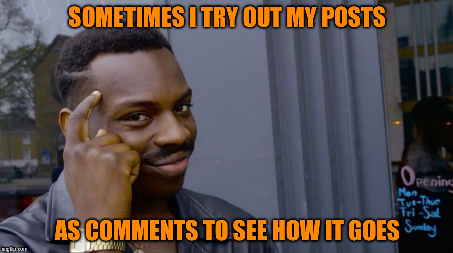 SOMETIMES I TRY OUT MY POSTS AS COMMENTS TO SEE HOW IT GOES | made w/ Imgflip meme maker