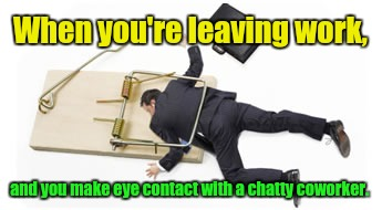 So close.  |  When you're leaving work, and you make eye contact with a chatty coworker. | image tagged in funny memes,trapped,work | made w/ Imgflip meme maker