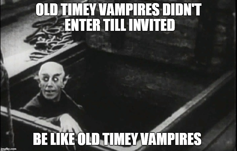 OLD TIMEY VAMPIRES DIDN'T ENTER TILL INVITED BE LIKE OLD TIMEY VAMPIRES | image tagged in nosferatu | made w/ Imgflip meme maker