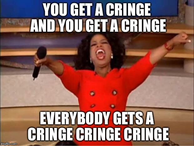 Oprah You Get A Meme | YOU GET A CRINGE AND YOU GET A CRINGE EVERYBODY GETS A CRINGE CRINGE CRINGE | image tagged in memes,oprah you get a | made w/ Imgflip meme maker
