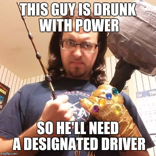 Drunk with power | THIS GUY IS DRUNK WITH POWER SO HE'LL NEED A DESIGNATED DRIVER | image tagged in over powered,infinity gauntlet,elder wand,mjolnir,drunk with power | made w/ Imgflip meme maker