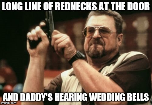 Am I The Only One Around Here Meme | LONG LINE OF REDNECKS AT THE DOOR AND DADDY'S HEARING WEDDING BELLS | image tagged in memes,am i the only one around here | made w/ Imgflip meme maker