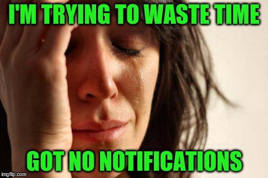 First World Problems Meme | I'M TRYING TO WASTE TIME GOT NO NOTIFICATIONS | image tagged in memes,first world problems | made w/ Imgflip meme maker
