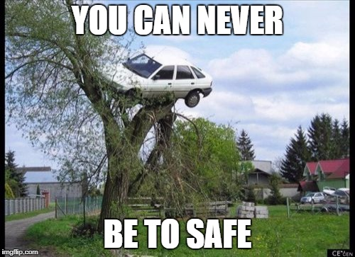 Secure Parking Meme | YOU CAN NEVER BE TO SAFE | image tagged in memes,secure parking | made w/ Imgflip meme maker