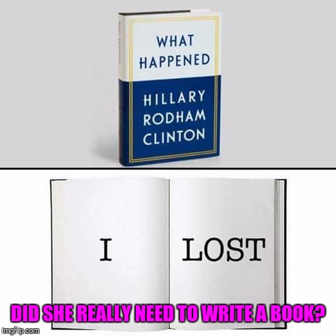 The sorest loser | DID SHE REALLY NEED TO WRITE A BOOK? | image tagged in memes,hillary clinton,donald trump,maga | made w/ Imgflip meme maker