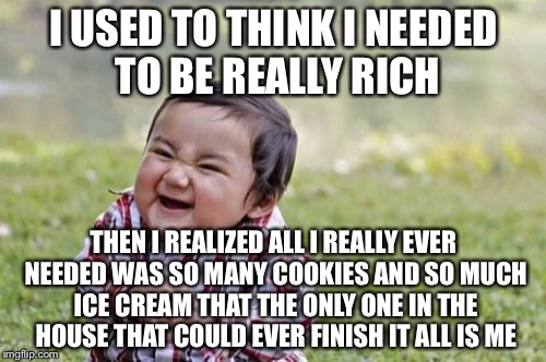 Evil Toddler Meme | I USED TO THINK I NEEDED TO BE REALLY RICH THEN I REALIZED ALL I REALLY EVER NEEDED WAS SO MANY COOKIES AND SO MUCH ICE CREAM THAT THE ONLY  | image tagged in memes,evil toddler | made w/ Imgflip meme maker