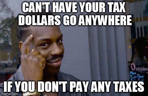 CAN'T HAVE YOUR TAX DOLLARS GO ANYWHERE IF YOU DON'T PAY ANY TAXES | made w/ Imgflip meme maker