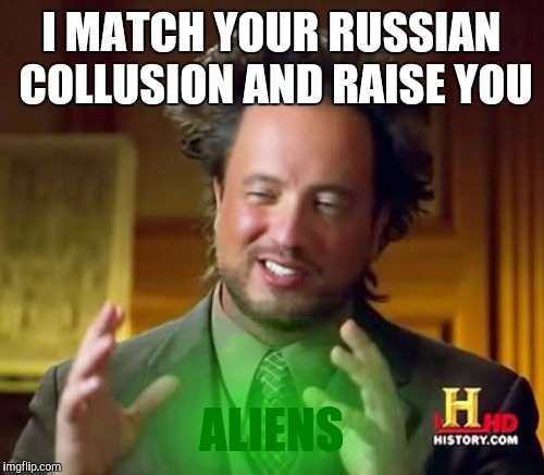 Ancient Aliens Meme | I MATCH YOUR RUSSIAN COLLUSION AND RAISE YOU ALIENS | image tagged in memes,ancient aliens | made w/ Imgflip meme maker