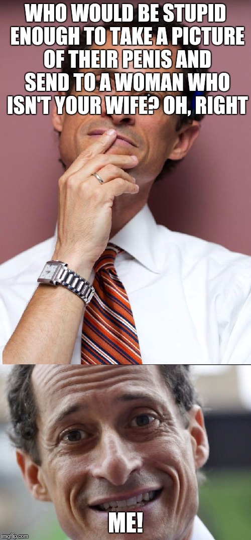 Anthony Weiner  | WHO WOULD BE STUPID ENOUGH TO TAKE A PICTURE OF THEIR P**IS AND SEND TO A WOMAN WHO ISN'T YOUR WIFE? OH, RIGHT ME! | image tagged in anthony weiner | made w/ Imgflip meme maker