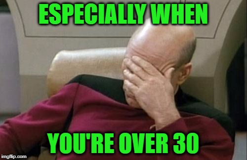 Captain Picard Facepalm Meme | ESPECIALLY WHEN YOU'RE OVER 30 | image tagged in memes,captain picard facepalm | made w/ Imgflip meme maker