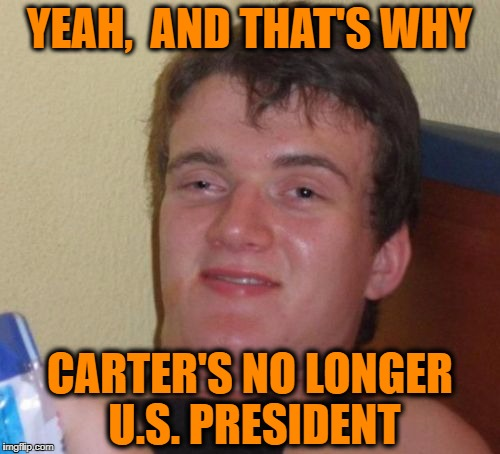 10 Guy Meme | YEAH,  AND THAT'S WHY CARTER'S NO LONGER U.S. PRESIDENT | image tagged in memes,10 guy | made w/ Imgflip meme maker
