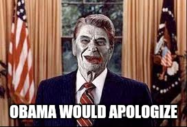 Zombie Reagan | OBAMA WOULD APOLOGIZE | image tagged in zombie reagan | made w/ Imgflip meme maker