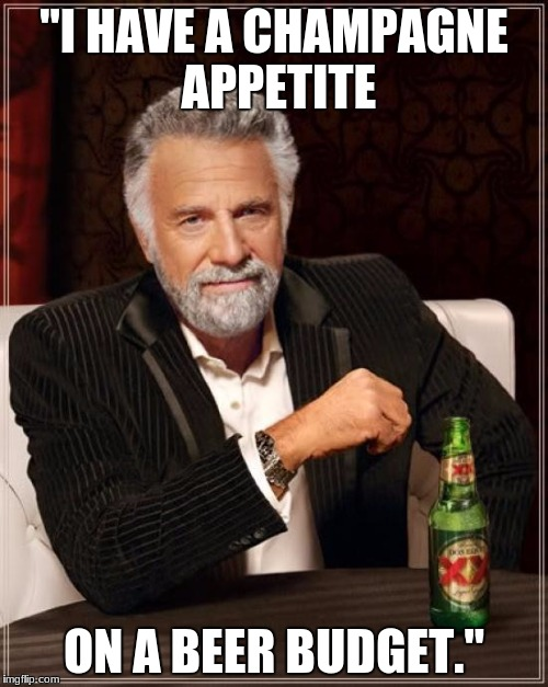 "The Most Interesting Man In The World Meme | ""I HAVE A CHAMPAGNE APPETITE ON A BEER BUDGET."" 