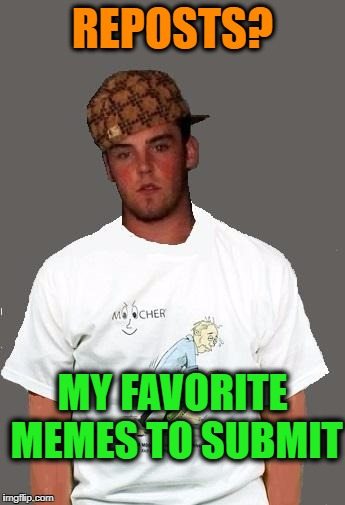 warmer season Scumbag Steve | REPOSTS? MY FAVORITE MEMES TO SUBMIT | image tagged in warmer season scumbag steve | made w/ Imgflip meme maker