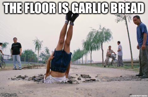 The floor is amazing | THE FLOOR IS GARLIC BREAD | image tagged in the floor is amazing | made w/ Imgflip meme maker