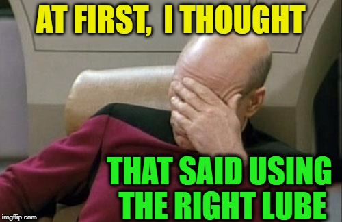 Captain Picard Facepalm Meme | AT FIRST,  I THOUGHT THAT SAID USING THE RIGHT LUBE | image tagged in memes,captain picard facepalm | made w/ Imgflip meme maker