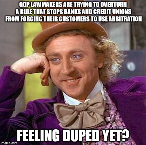 Creepy Condescending Wonka Meme | GOP LAWMAKERS ARE TRYING TO OVERTURN A RULE THAT STOPS BANKS AND CREDIT UNIONS FROM FORCING THEIR CUSTOMERS TO USE ARBITRATION FEELING DUPED | image tagged in memes,creepy condescending wonka | made w/ Imgflip meme maker