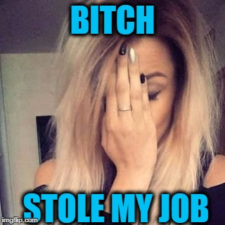 face palm | B**CH STOLE MY JOB | image tagged in face palm | made w/ Imgflip meme maker
