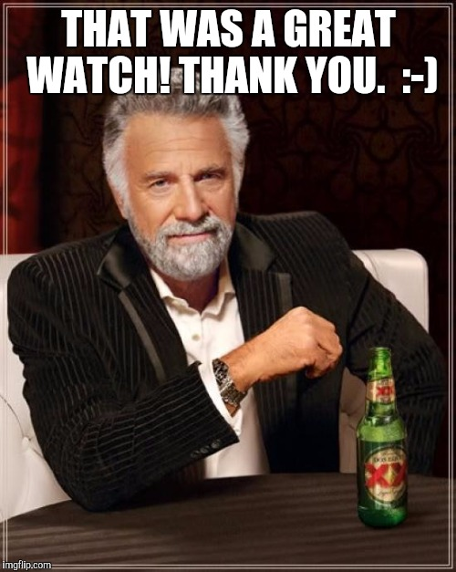 The Most Interesting Man In The World Meme | THAT WAS A GREAT WATCH! THANK YOU.  :-) | image tagged in memes,the most interesting man in the world | made w/ Imgflip meme maker