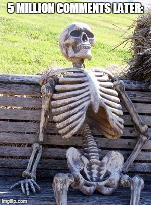 Waiting Skeleton Meme | 5 MILLION COMMENTS LATER: | image tagged in memes,waiting skeleton | made w/ Imgflip meme maker