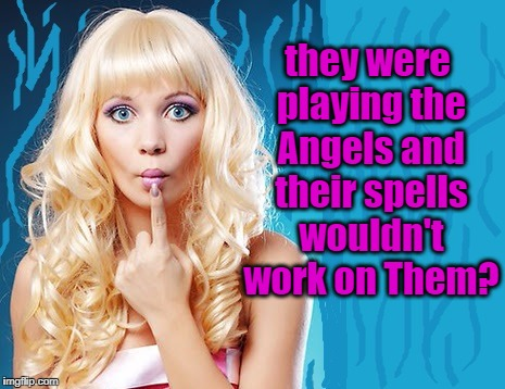 ditzy blonde | they were playing the Angels and their spells wouldn't work on Them? | image tagged in ditzy blonde | made w/ Imgflip meme maker