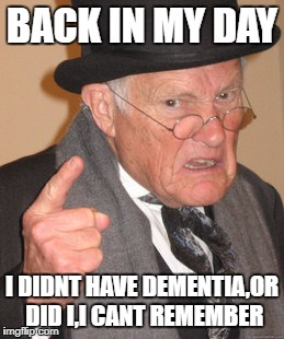 Back In My Day Meme | BACK IN MY DAY I DIDNT HAVE DEMENTIA,OR DID I,I CANT REMEMBER | image tagged in memes,back in my day | made w/ Imgflip meme maker