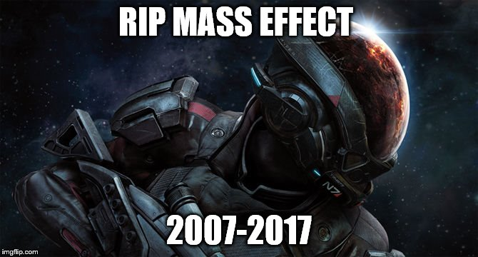 rest in peace | RIP MASS EFFECT 2007-2017 | image tagged in mass effect,rip | made w/ Imgflip meme maker