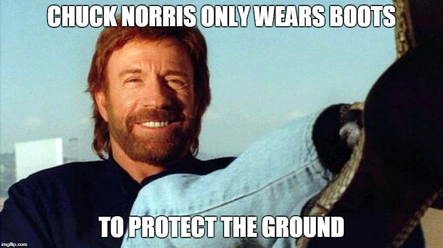 Chuck Norris boots |  CHUCK NORRIS ONLY WEARS BOOTS; TO PROTECT THE GROUND | image tagged in chuck norris,memes,boots | made w/ Imgflip meme maker