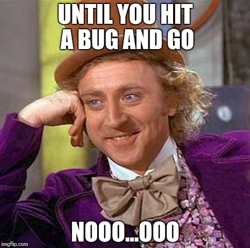Creepy Condescending Wonka Meme | UNTIL YOU HIT A BUG AND GO NOOO…OOO | image tagged in memes,creepy condescending wonka | made w/ Imgflip meme maker