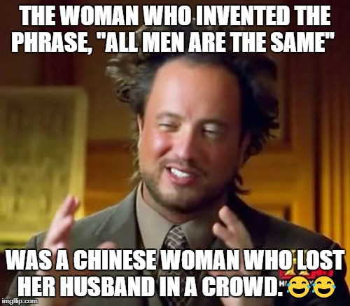 "Ancient Aliens Meme | THE WOMAN WHO INVENTED THE PHRASE, ""ALL MEN ARE THE SAME"" WAS A CHINESE WOMAN WHO LOST HER HUSBAND IN A CROWD.  