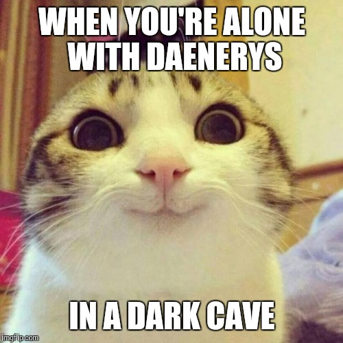 WHEN YOU'RE ALONE WITH DAENERYS IN A DARK CAVE | made w/ Imgflip meme maker