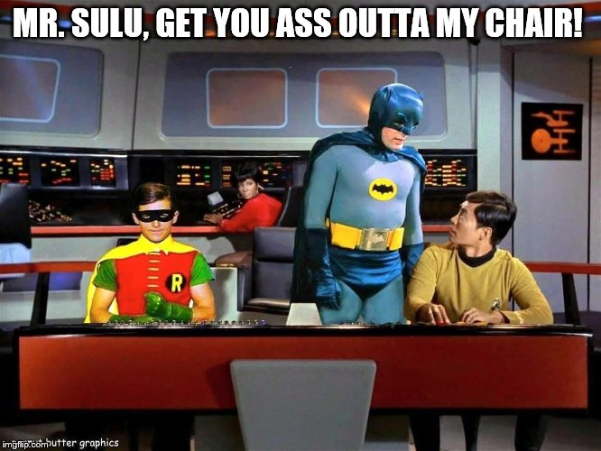Batman Star Trek  | MR. SULU, GET YOU ASS OUTTA MY CHAIR! | image tagged in batman star trek | made w/ Imgflip meme maker