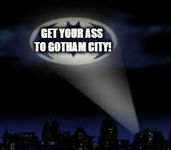 batman signal | GET YOUR ASS TO GOTHAM CITY! | image tagged in batman signal | made w/ Imgflip meme maker