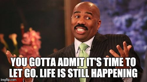Facts #facts |  YOU GOTTA ADMIT IT'S TIME TO LET GO. LIFE IS STILL HAPPENING | image tagged in memes,steve harvey,facts,petty | made w/ Imgflip meme maker