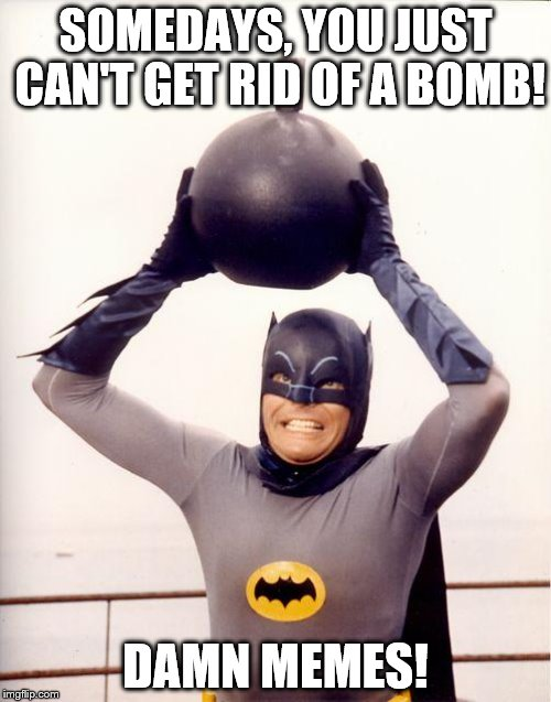 batman bomb |  SOMEDAYS, YOU JUST CAN'T GET RID OF A BOMB! DAMN MEMES! | image tagged in batman bomb | made w/ Imgflip meme maker