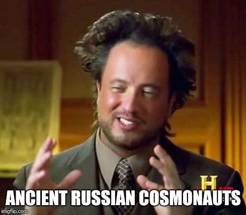 Ancient Aliens Meme | ANCIENT RUSSIAN COSMONAUTS | image tagged in memes,ancient aliens | made w/ Imgflip meme maker