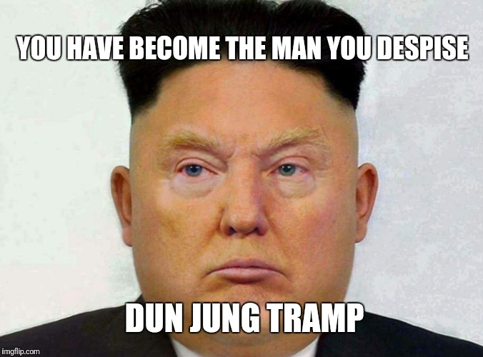 YOU HAVE BECOME THE MAN YOU DESPISE; DUN JUNG TRAMP | image tagged in donald trump | made w/ Imgflip meme maker