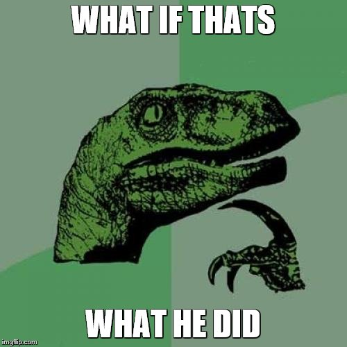 Philosoraptor Meme | WHAT IF THATS WHAT HE DID | image tagged in memes,philosoraptor | made w/ Imgflip meme maker