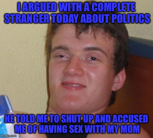 10 Guy Meme | I ARGUED WITH A COMPLETE STRANGER TODAY ABOUT POLITICS HE TOLD ME TO SHUT UP AND ACCUSED ME OF HAVING SEX WITH MY MOM | image tagged in memes,10 guy | made w/ Imgflip meme maker