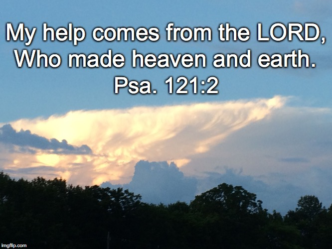 My help comes from the LORD, Who made heaven and earth. Psa. 121:2 | image tagged in my help | made w/ Imgflip meme maker